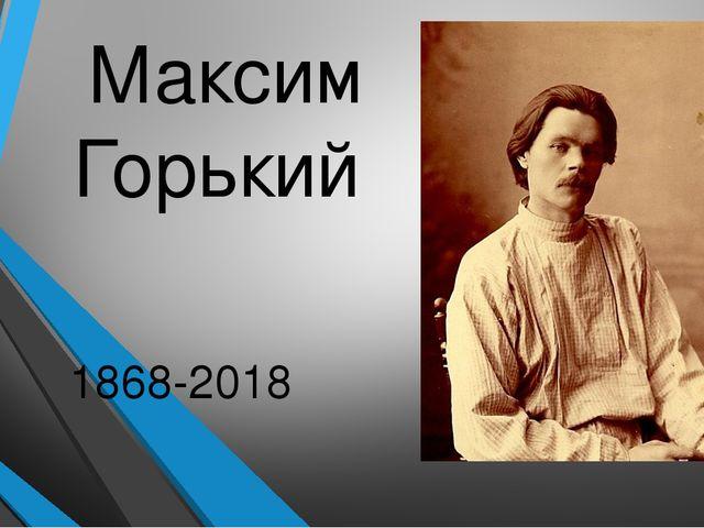 150 лет со дня рождения Максима Горького